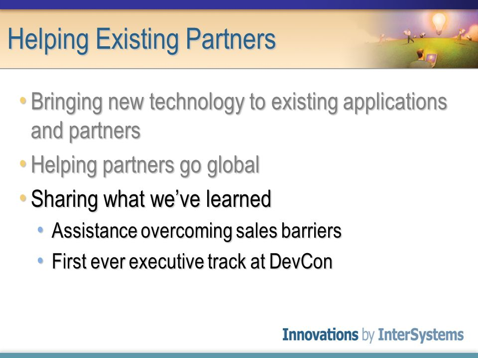 Helping Existing Partners Bringing new technology to existing applications and partners Bringing new technology to existing applications and partners Helping partners go global Helping partners go global Sharing what we've learned Sharing what we've learned Assistance overcoming sales barriers Assistance overcoming sales barriers First ever executive track at DevCon First ever executive track at DevCon