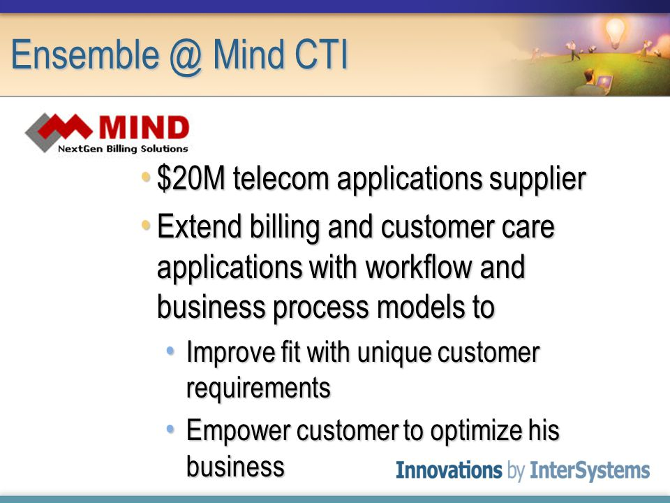 $20M telecom applications supplier $20M telecom applications supplier Extend billing and customer care applications with workflow and business process models to Extend billing and customer care applications with workflow and business process models to Improve fit with unique customer requirements Improve fit with unique customer requirements Empower customer to optimize his business Empower customer to optimize his business Ensemble @ Mind CTI