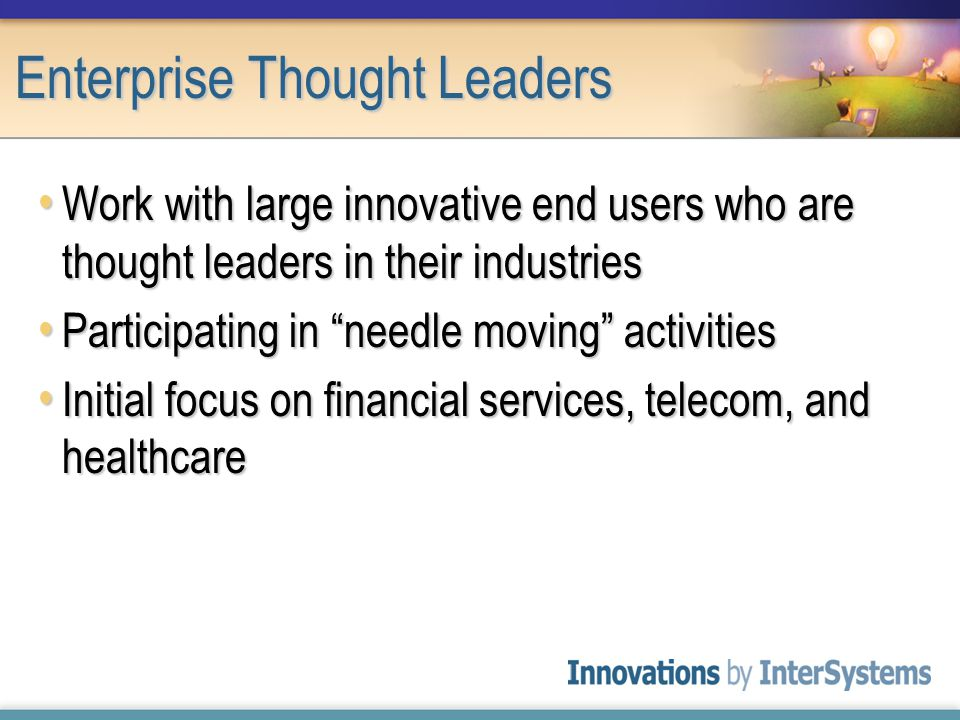Enterprise Thought Leaders Work with large innovative end users who are thought leaders in their industries Work with large innovative end users who are thought leaders in their industries Participating in needle moving activities Participating in needle moving activities Initial focus on financial services, telecom, and healthcare Initial focus on financial services, telecom, and healthcare