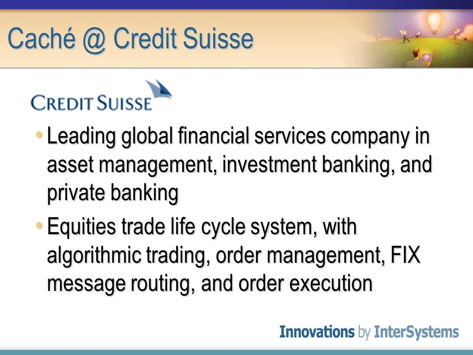 Caché @ Credit Suisse Leading global financial services company in asset management, investment banking, and private banking Leading global financial services company in asset management, investment banking, and private banking Equities trade life cycle system, with algorithmic trading, order management, FIX message routing, and order execution Equities trade life cycle system, with algorithmic trading, order management, FIX message routing, and order execution