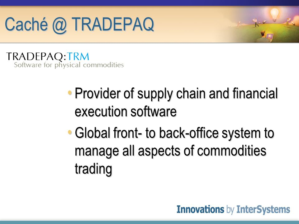 Caché @ TRADEPAQ Provider of supply chain and financial execution software Provider of supply chain and financial execution software Global front- to back-office system to manage all aspects of commodities trading Global front- to back-office system to manage all aspects of commodities trading