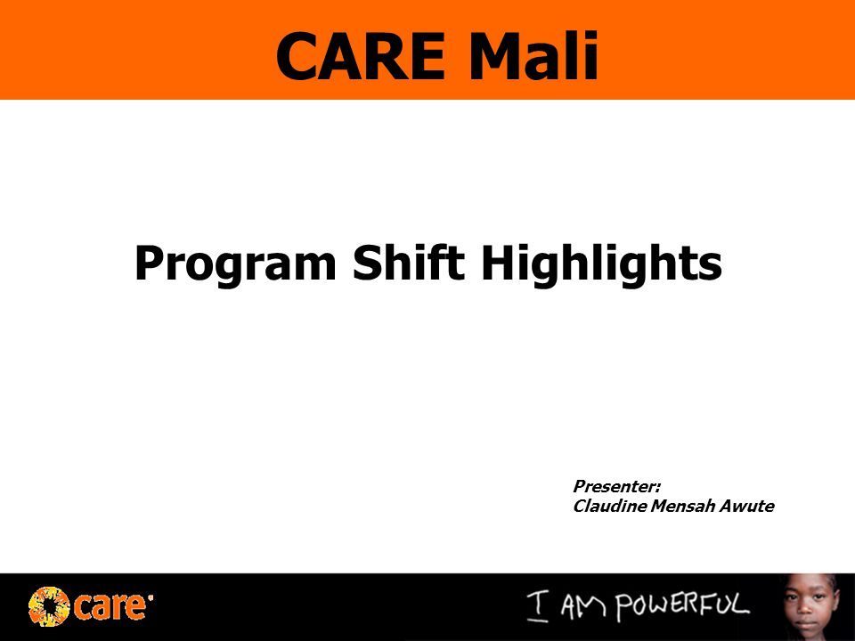 Program Shift Highlights Presenter: Claudine Mensah Awute CARE Mali