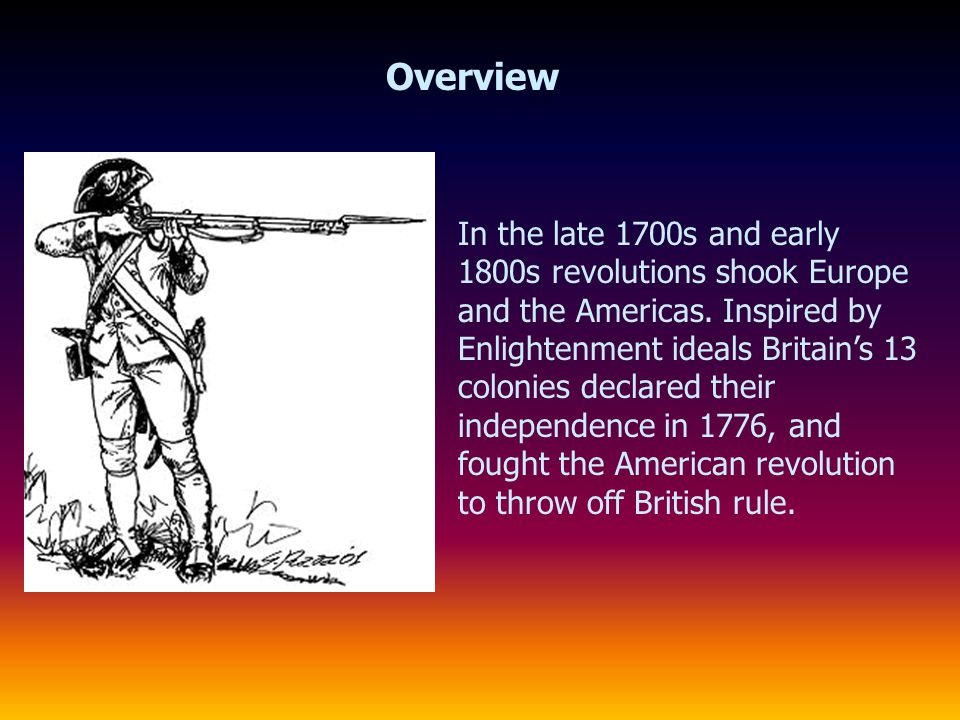 Overview In the late 1700s and early 1800s revolutions shook Europe and the Americas. Inspired by Enlightenment ideals Britain's 13 colonies declared