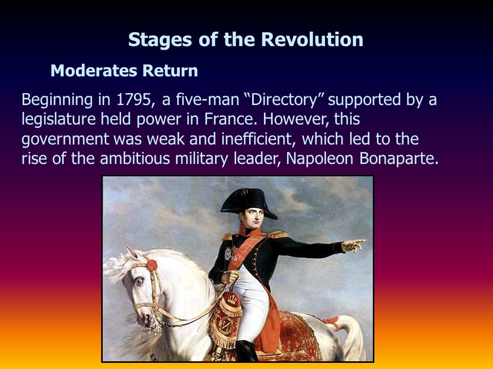 "Moderates Return Stages of the Revolution Beginning in 1795, a five-man ""Directory"" supported by a legislature held power in France. However, this gov"