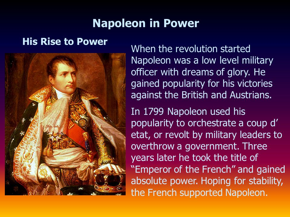 Napoleon in Power His Rise to Power When the revolution started Napoleon was a low level military officer with dreams of glory. He gained popularity f