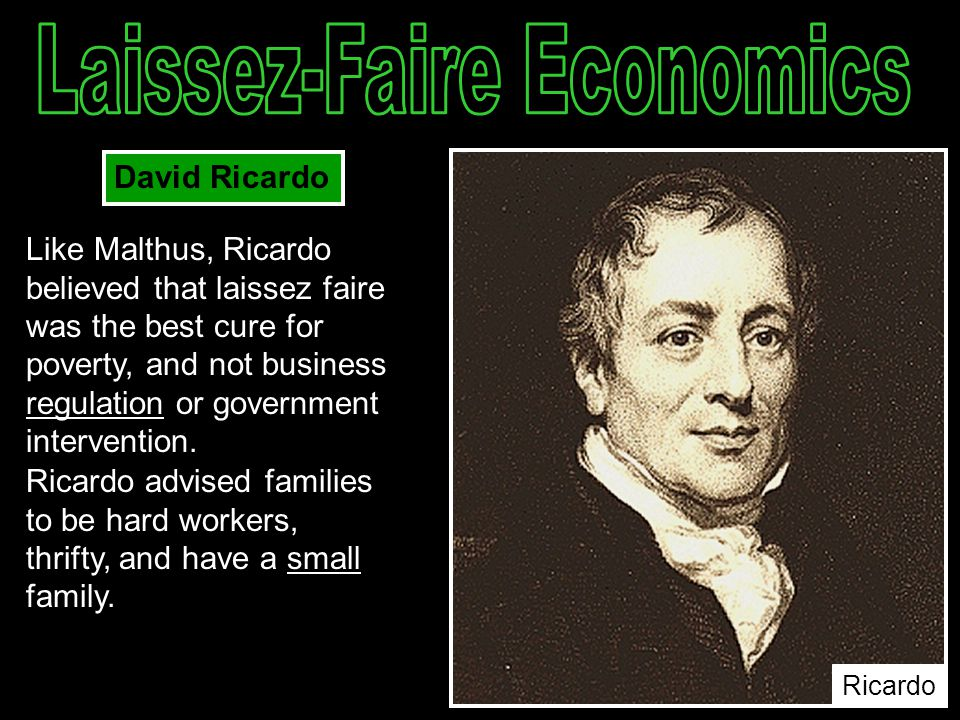 Like Malthus, Ricardo believed that laissez faire was the best cure for poverty, and not business regulation or government intervention. Ricardo advis