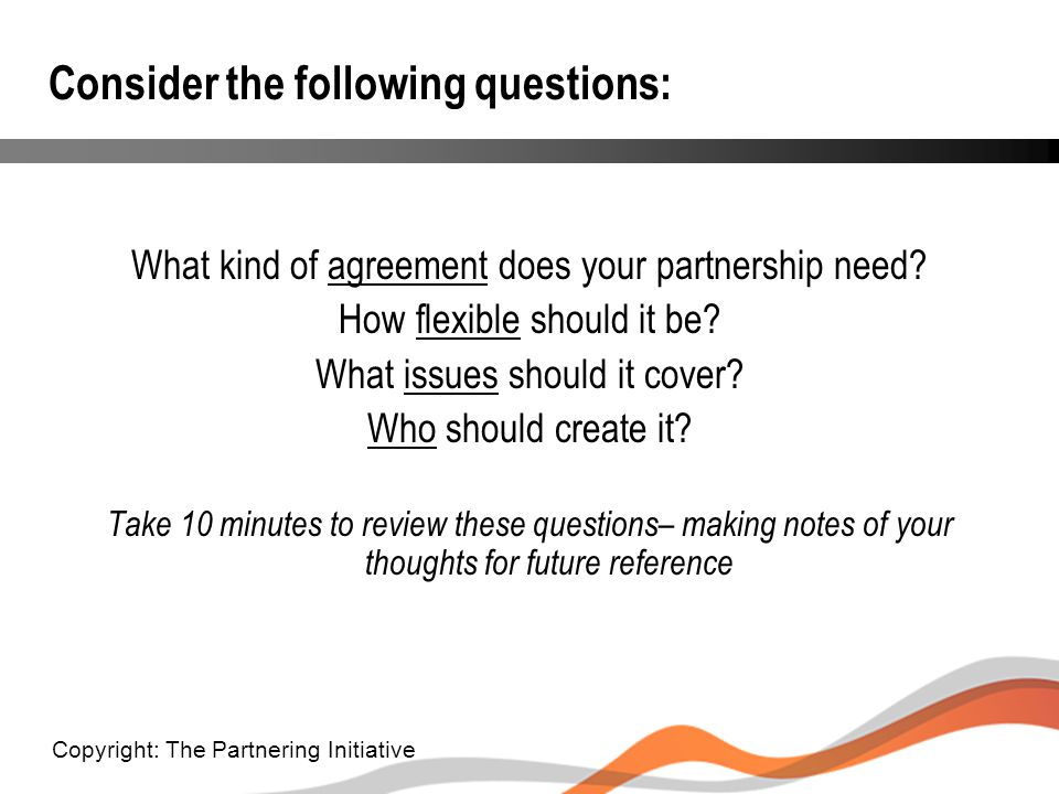 Consider the following questions: What kind of agreement does your partnership need? How flexible should it be? What issues should it cover? Who shoul