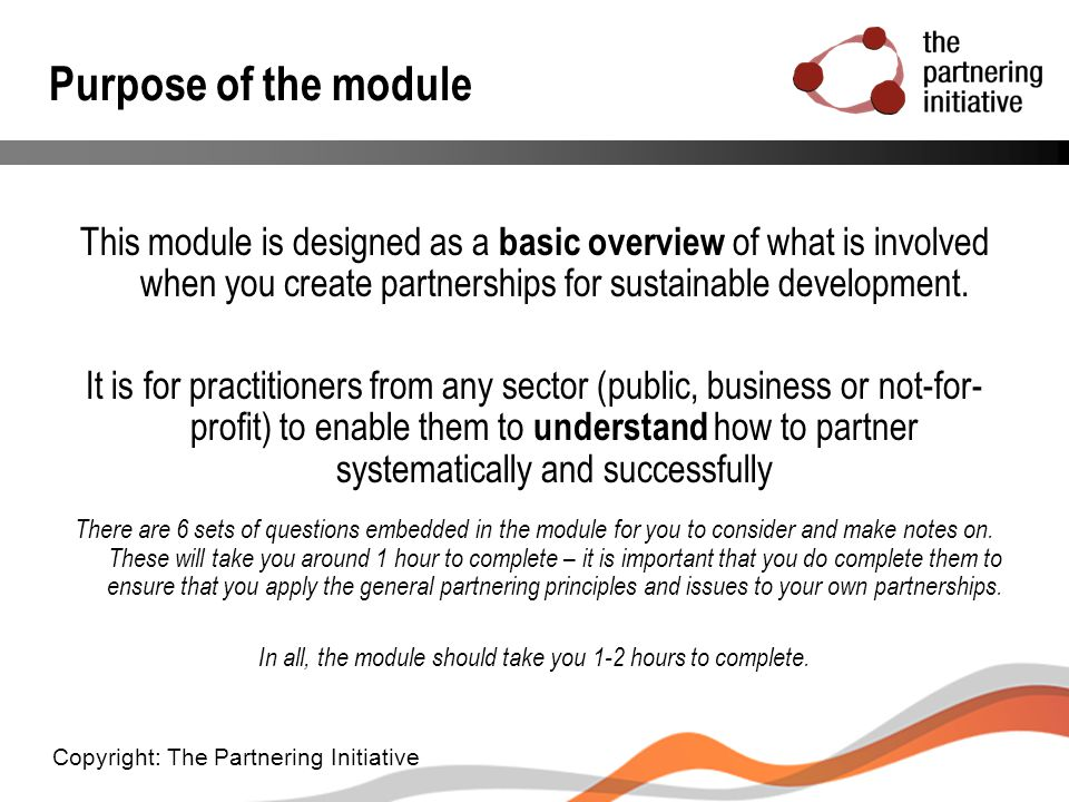 Purpose of the module This module is designed as a basic overview of what is involved when you create partnerships for sustainable development. It is
