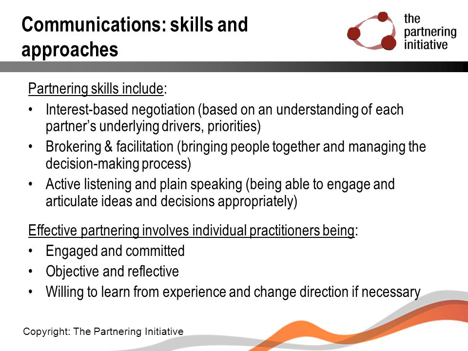 Communications: skills and approaches Partnering skills include: Interest-based negotiation (based on an understanding of each partner's underlying dr