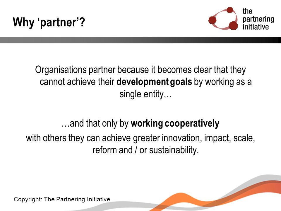 Why 'partner'? Organisations partner because it becomes clear that they cannot achieve their development goals by working as a single entity… …and tha