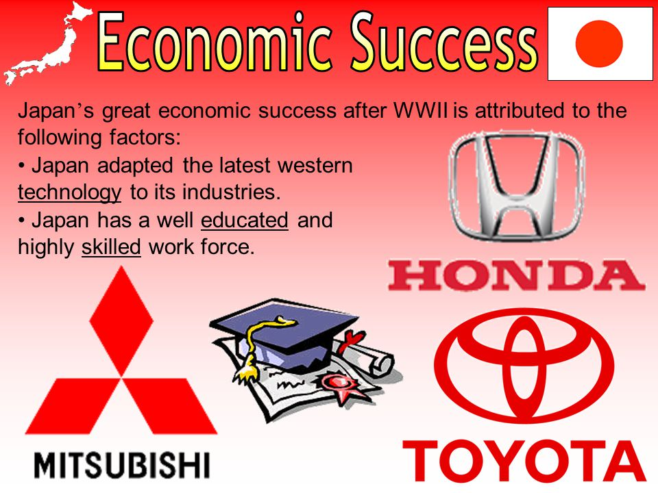 Japan ' s great economic success after WWII is attributed to the following factors: Japan has a well educated and highly skilled work force.