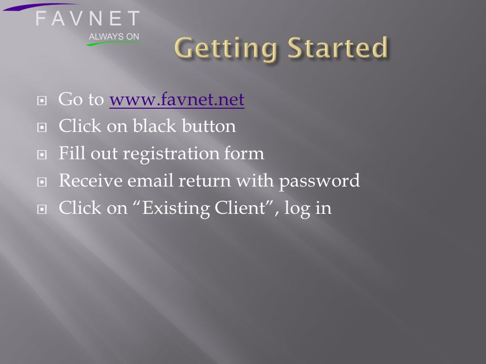  Go to www.favnet.netwww.favnet.net  Click on black button  Fill out registration form  Receive email return with password  Click on Existing Client , log in