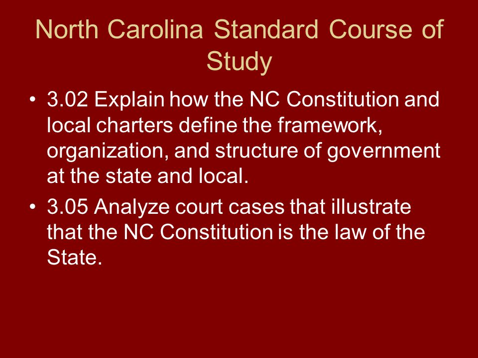 North Carolina Standard Course of Study 3.02 Explain how the NC Constitution and local charters define the framework, organization, and structure of g
