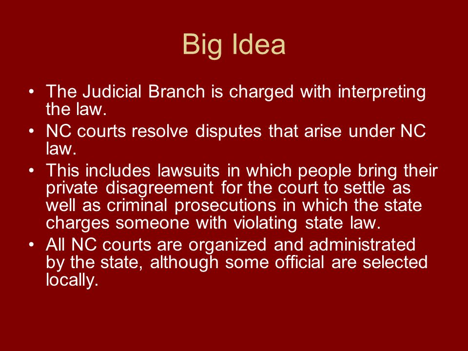 Big Idea The Judicial Branch is charged with interpreting the law. NC courts resolve disputes that arise under NC law. This includes lawsuits in which