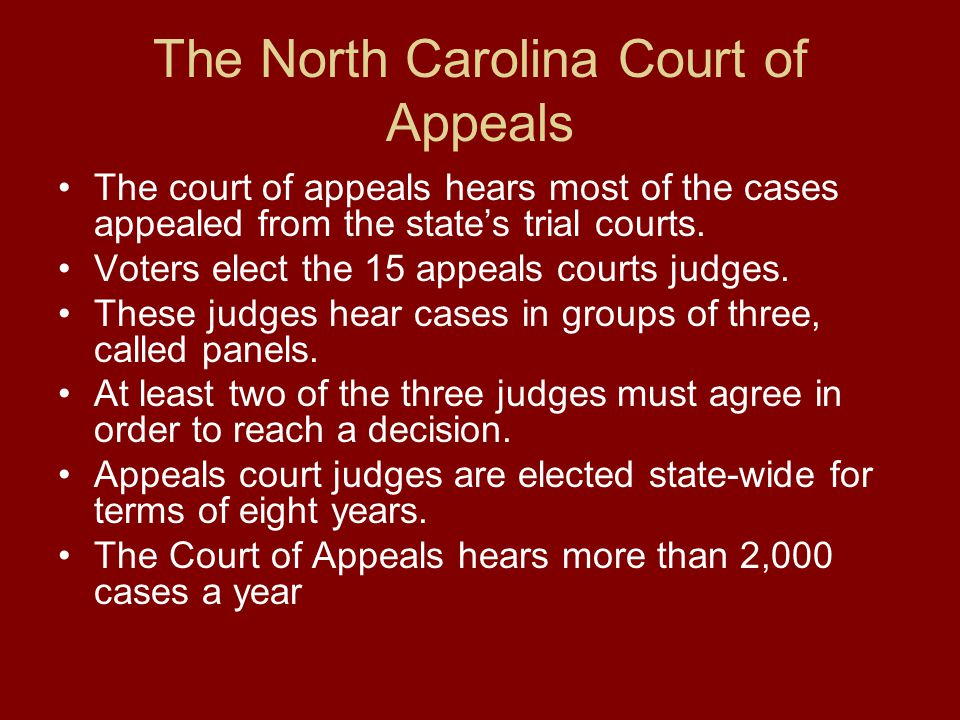 The North Carolina Court of Appeals The court of appeals hears most of the cases appealed from the state's trial courts. Voters elect the 15 appeals c