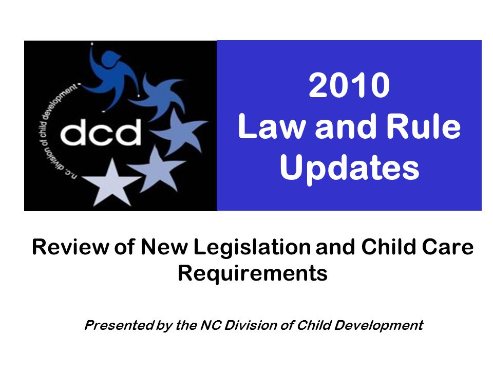 October 2010Division of Child Development FCCH Meetings Slide 2 Types of Changes Child Care Laws –NC General Assembly Child Care Rules –NC Child Care Commission Packets with summary of rule changes mailed to licensed facilities in September