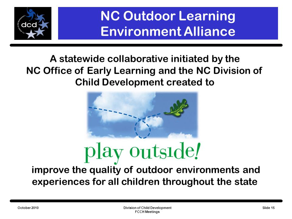 October 2010Division of Child Development FCCH Meetings Slide 15 NC Outdoor Learning Environment Alliance A statewide collaborative initiated by the N
