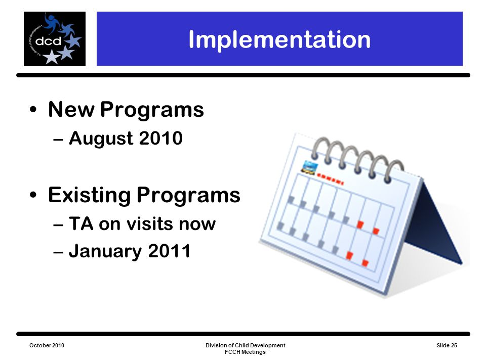 October 2010Division of Child Development FCCH Meetings Slide 25 Implementation New Programs –August 2010 Existing Programs –TA on visits now –January