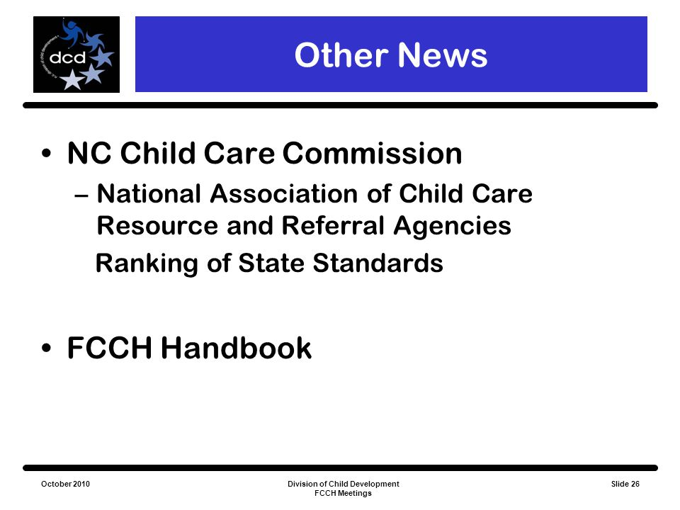 October 2010Division of Child Development FCCH Meetings Slide 26 Other News NC Child Care Commission –National Association of Child Care Resource and