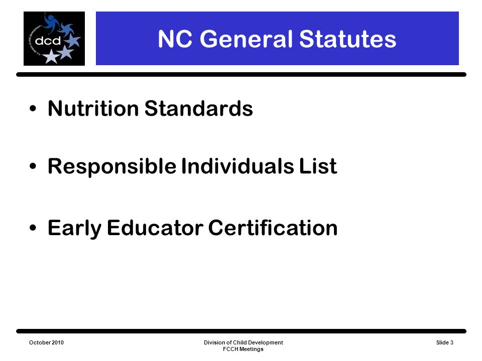 October 2010Division of Child Development FCCH Meetings Slide 3 NC General Statutes Nutrition Standards Responsible Individuals List Early Educator Ce