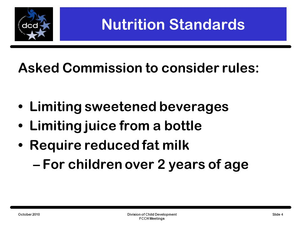 October 2010Division of Child Development FCCH Meetings Slide 4 Nutrition Standards Asked Commission to consider rules: Limiting sweetened beverages L