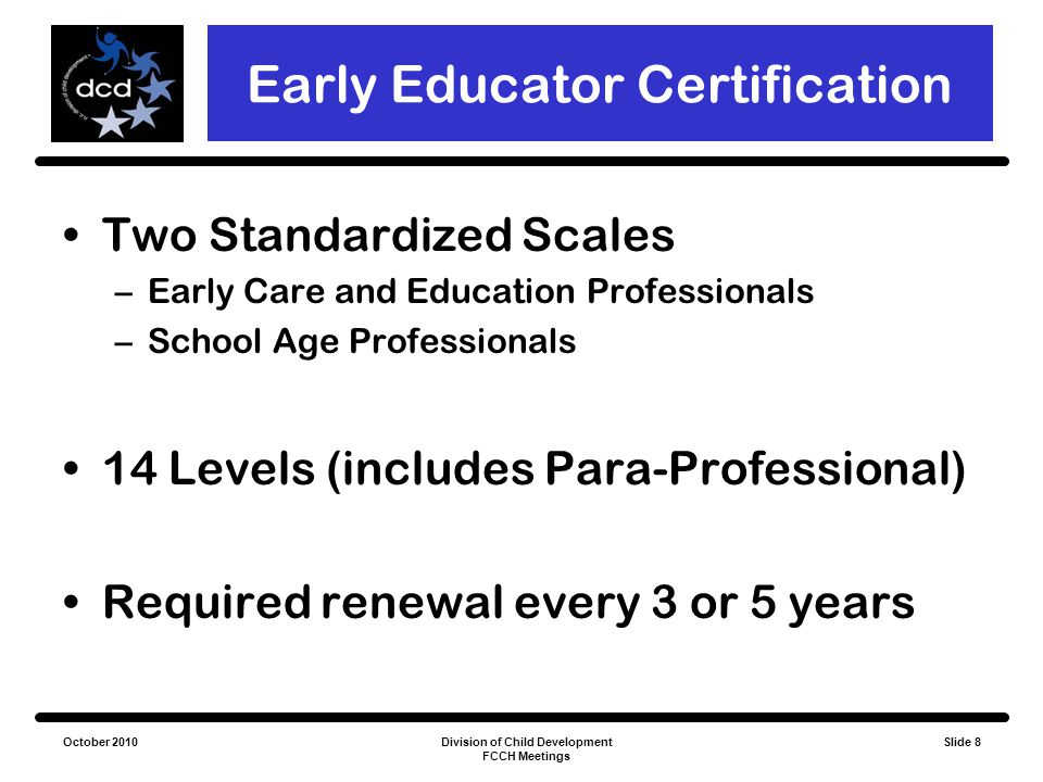 October 2010Division of Child Development FCCH Meetings Slide 9 Early Educator Certification The Benefits: Centralized source of workforce data Incentive to continue education Professionalism Keeps NC current with other states Tangible benefits through EEC Rewards