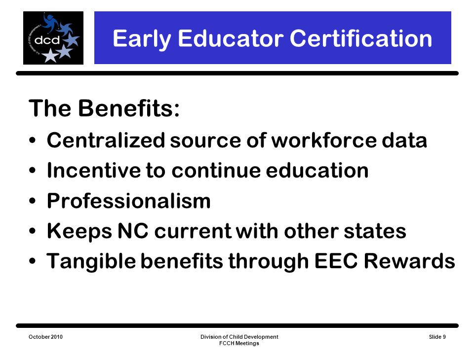 October 2010Division of Child Development FCCH Meetings Slide 9 Early Educator Certification The Benefits: Centralized source of workforce data Incent