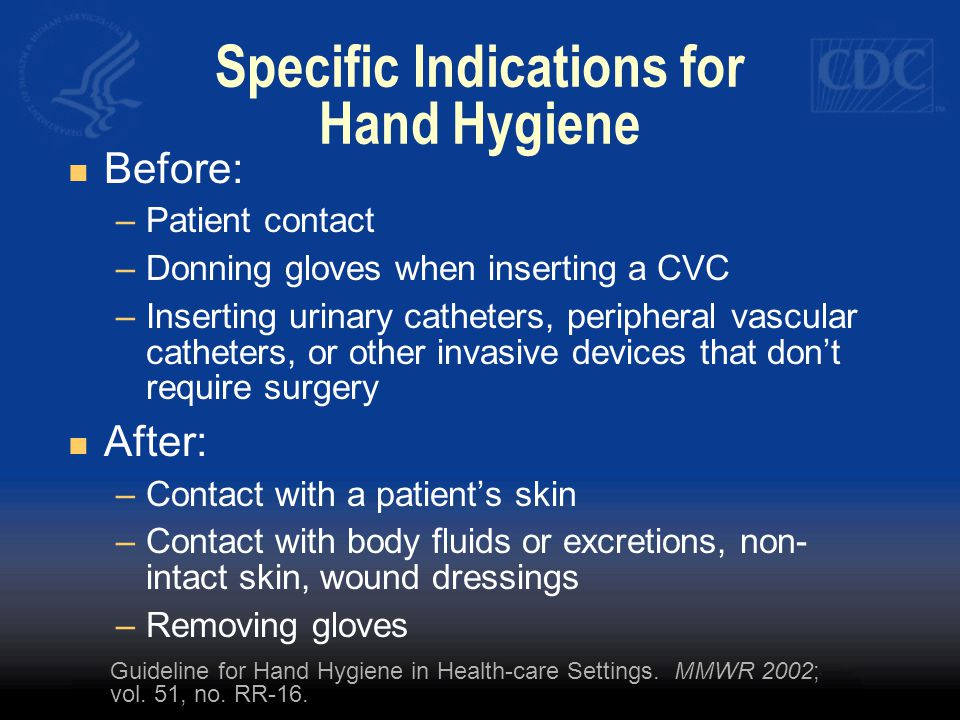 Specific Indications for Hand Hygiene Before: –Patient contact –Donning gloves when inserting a CVC –Inserting urinary catheters, peripheral vascular