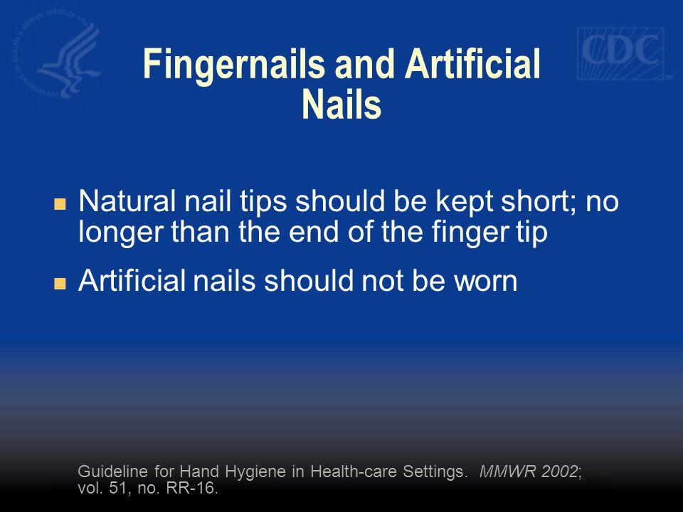 Fingernails and Artificial Nails Natural nail tips should be kept short; no longer than the end of the finger tip Artificial nails should not be worn