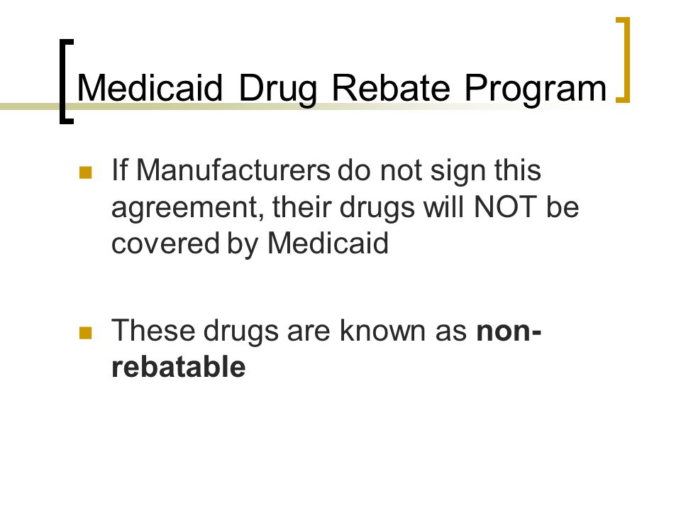 Medicaid Drug Rebate Program If Manufacturers do not sign this agreement, their drugs will NOT be covered by Medicaid These drugs are known as non- re