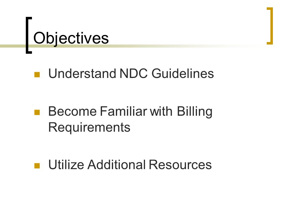 Objectives Understand NDC Guidelines Become Familiar with Billing Requirements Utilize Additional Resources