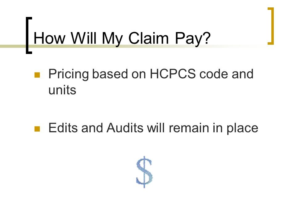 How Will My Claim Pay? Pricing based on HCPCS code and units Edits and Audits will remain in place