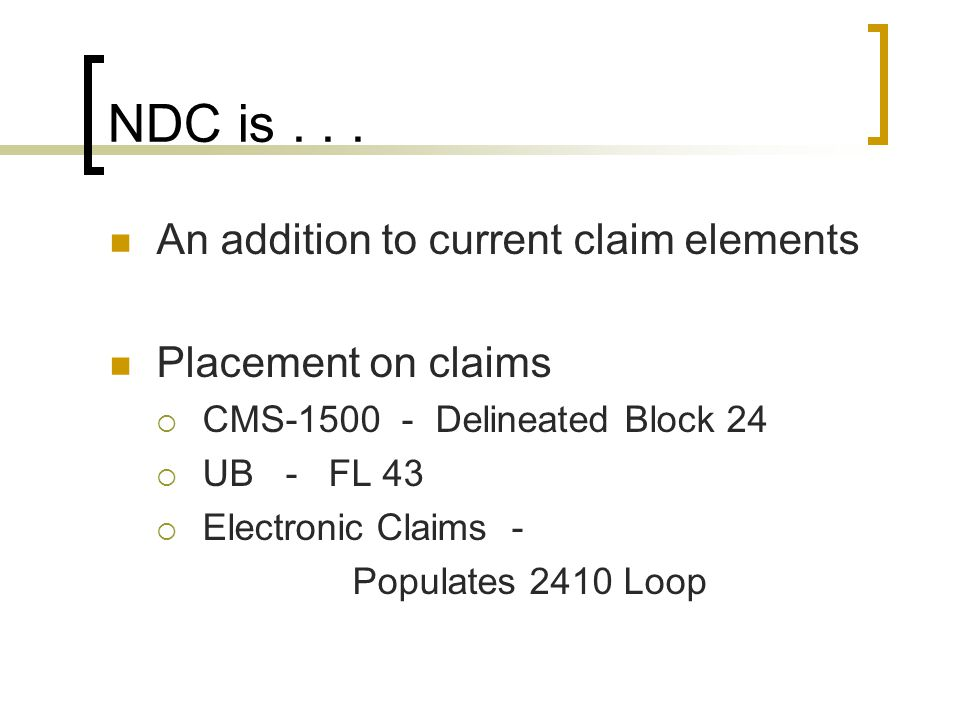 NDC is... An addition to current claim elements Placement on claims  CMS-1500 - Delineated Block 24  UB - FL 43  Electronic Claims - Populates 2410