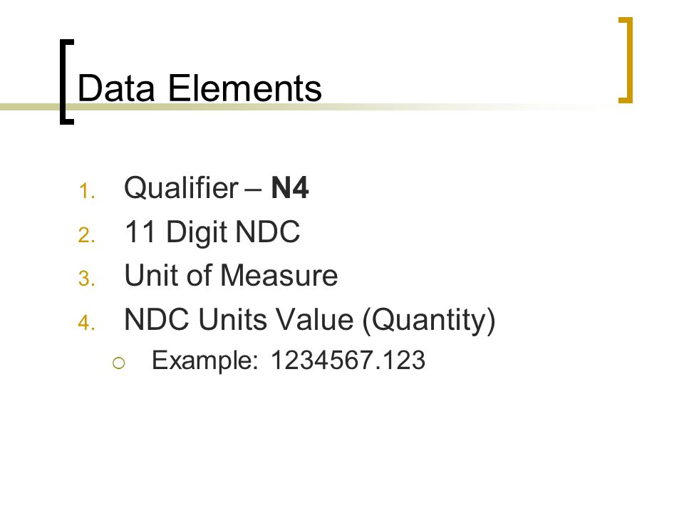 Data Elements 1. Qualifier – N4 2. 11 Digit NDC 3. Unit of Measure 4. NDC Units Value (Quantity)  Example: 1234567.123