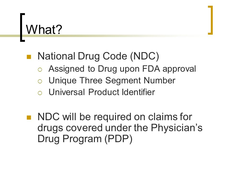 What? National Drug Code (NDC)  Assigned to Drug upon FDA approval  Unique Three Segment Number  Universal Product Identifier NDC will be required