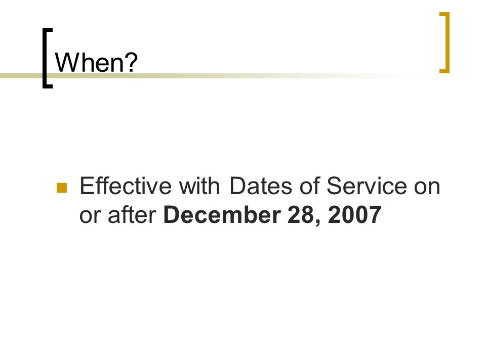 When? Effective with Dates of Service on or after December 28, 2007