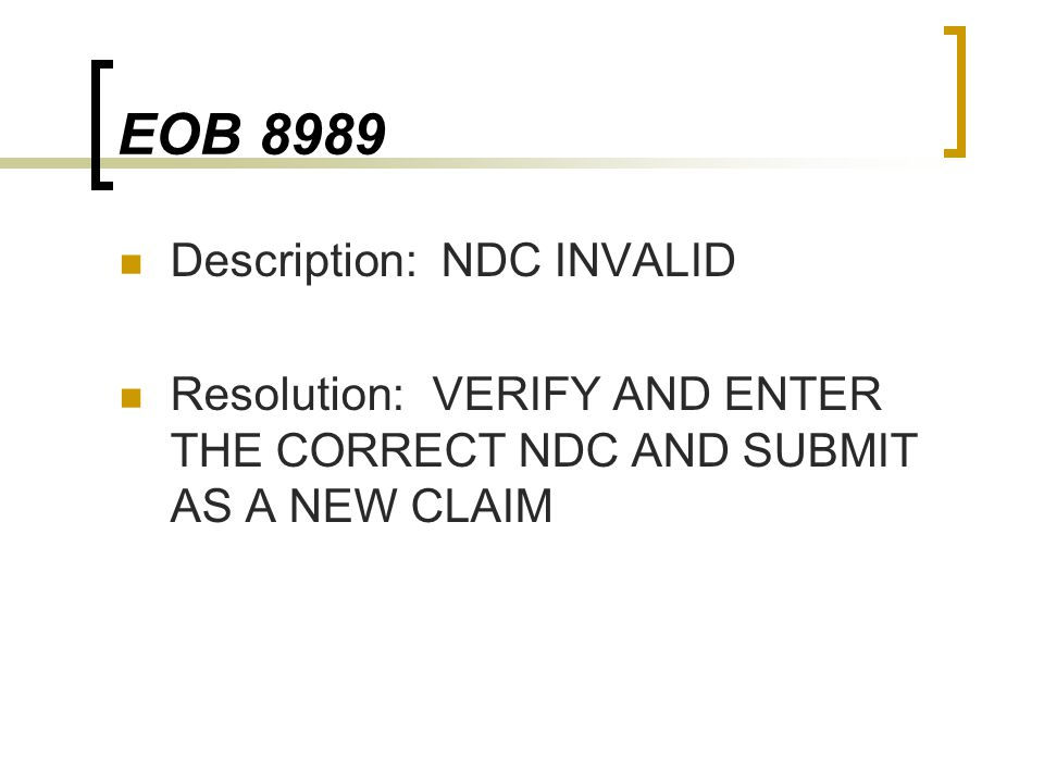 EOB 8989 Description: NDC INVALID Resolution:VERIFY AND ENTER THE CORRECT NDC AND SUBMIT AS A NEW CLAIM