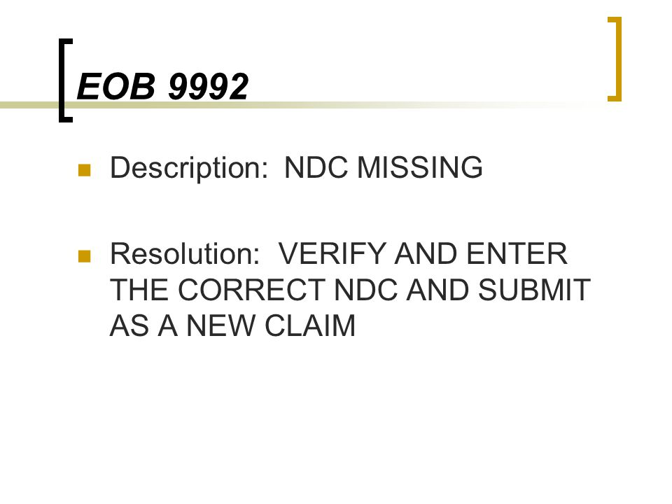 EOB 9992 Description: NDC MISSING Resolution:VERIFY AND ENTER THE CORRECT NDC AND SUBMIT AS A NEW CLAIM