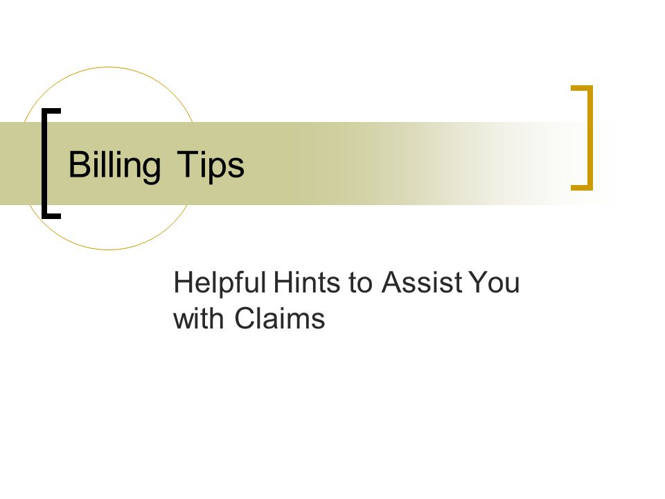 Billing Tips Helpful Hints to Assist You with Claims