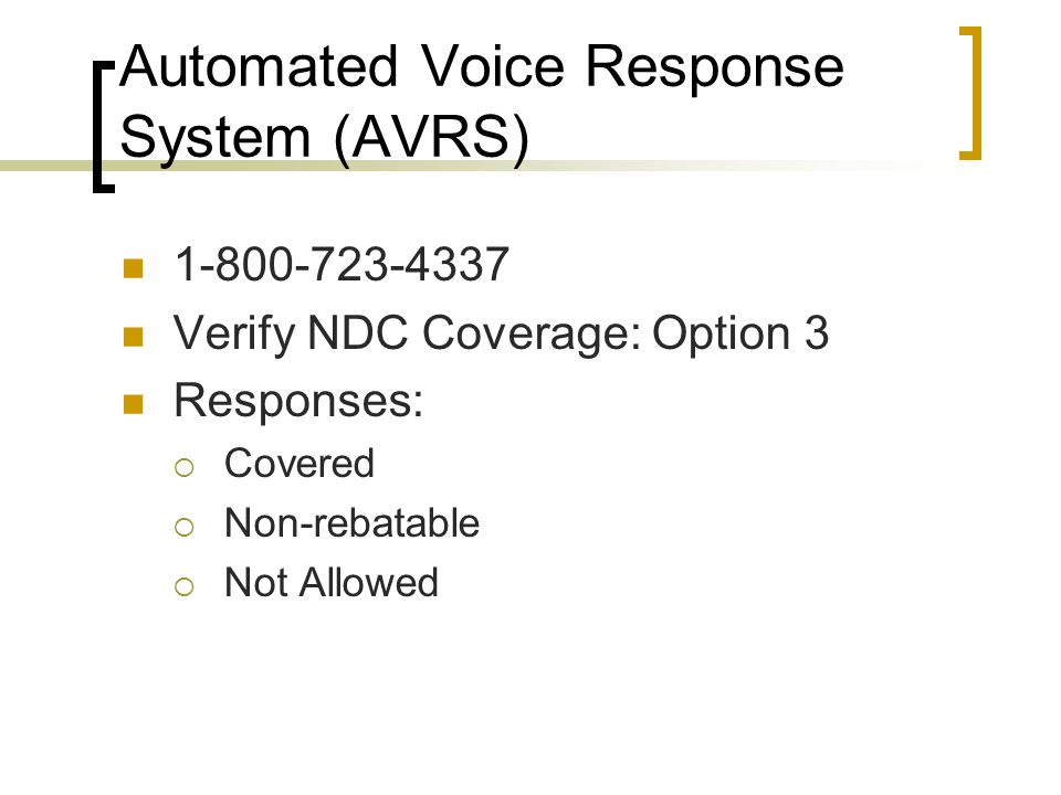 Automated Voice Response System (AVRS) 1-800-723-4337 Verify NDC Coverage: Option 3 Responses:  Covered  Non-rebatable  Not Allowed