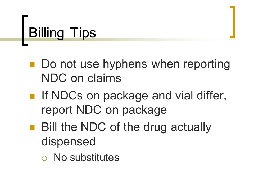 Billing Tips Do not use hyphens when reporting NDC on claims If NDCs on package and vial differ, report NDC on package Bill the NDC of the drug actual