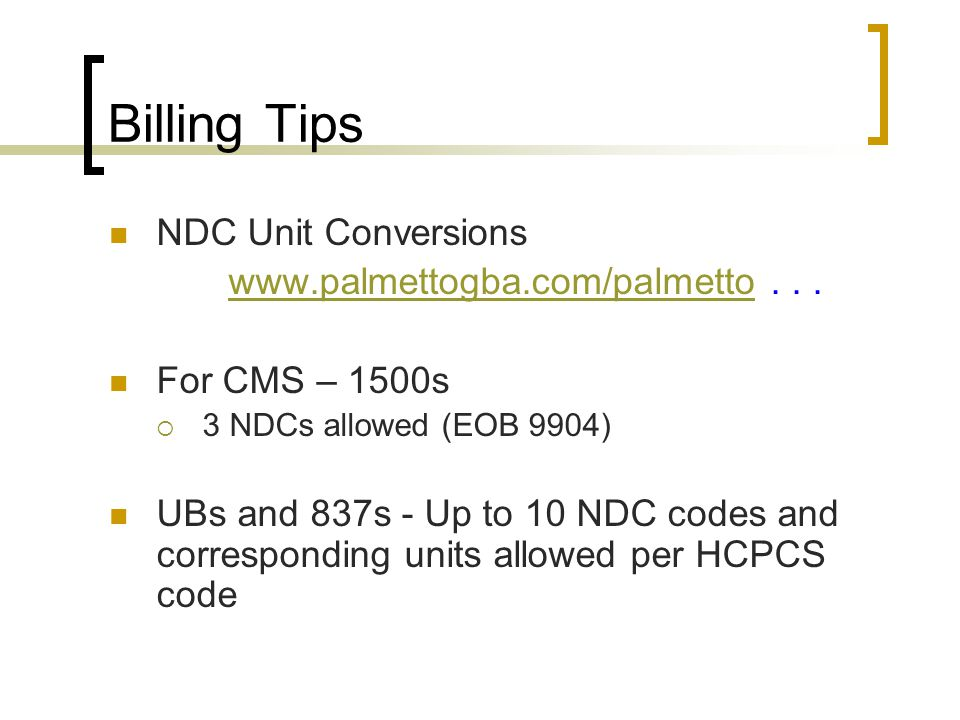 Billing Tips NDC Unit Conversions www.palmettogba.com/palmettowww.palmettogba.com/palmetto... For CMS – 1500s  3 NDCs allowed (EOB 9904) UBs and 837s