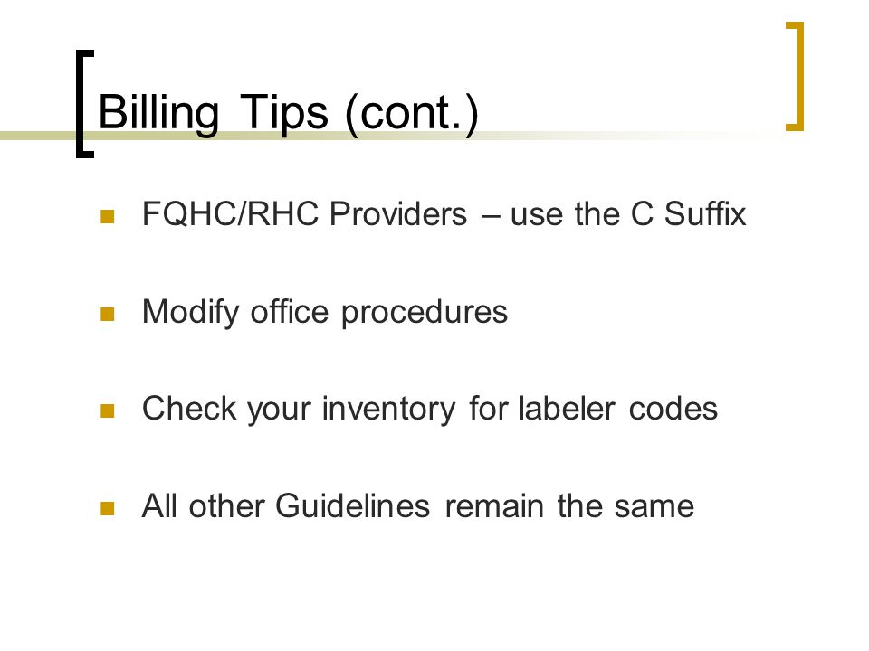 Billing Tips (cont.) FQHC/RHC Providers – use the C Suffix Modify office procedures Check your inventory for labeler codes All other Guidelines remain