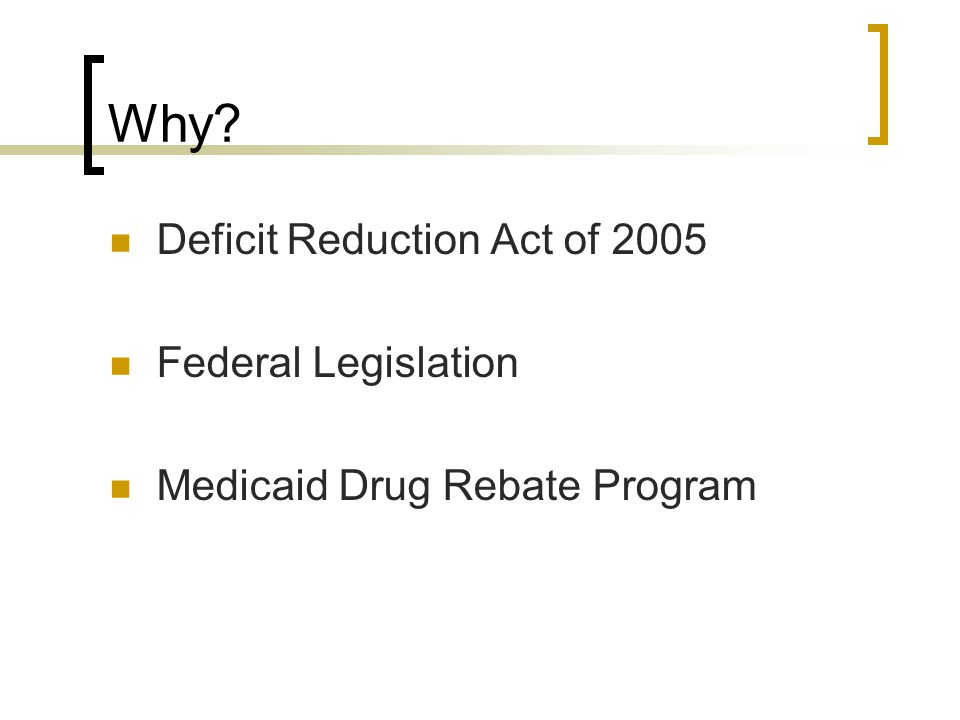 Why? Deficit Reduction Act of 2005 Federal Legislation Medicaid Drug Rebate Program
