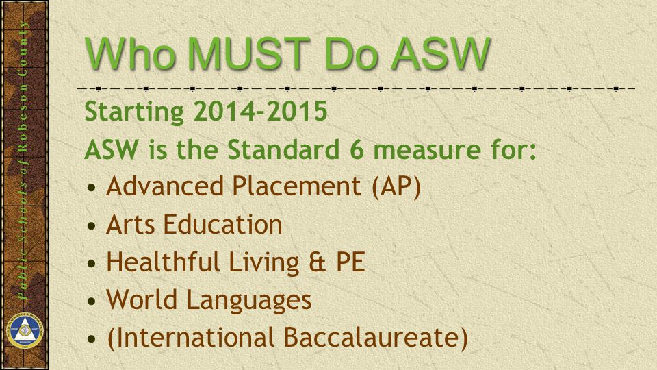 Public Schools of Robeson County Who MUST Do ASW Advanced Placement (AP) Arts Education Healthful Living & PE World Languages (International Baccalaureate) Starting 2014-2015 ASW is the Standard 6 measure for: