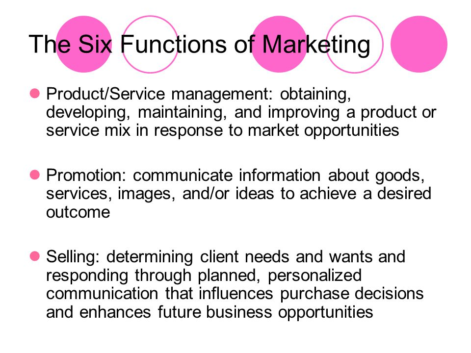 The Six Functions of Marketing Product/Service management: obtaining, developing, maintaining, and improving a product or service mix in response to m