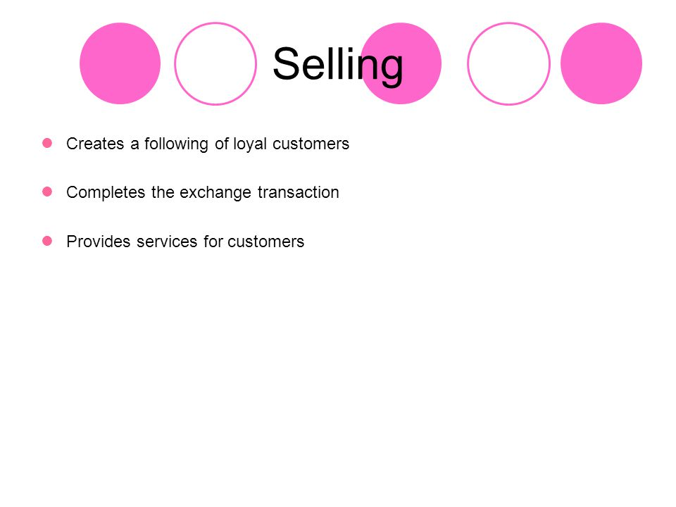 Selling Creates a following of loyal customers Completes the exchange transaction Provides services for customers