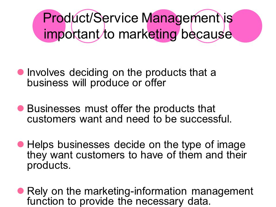 Product/Service Management is important to marketing because Involves deciding on the products that a business will produce or offer Businesses must o