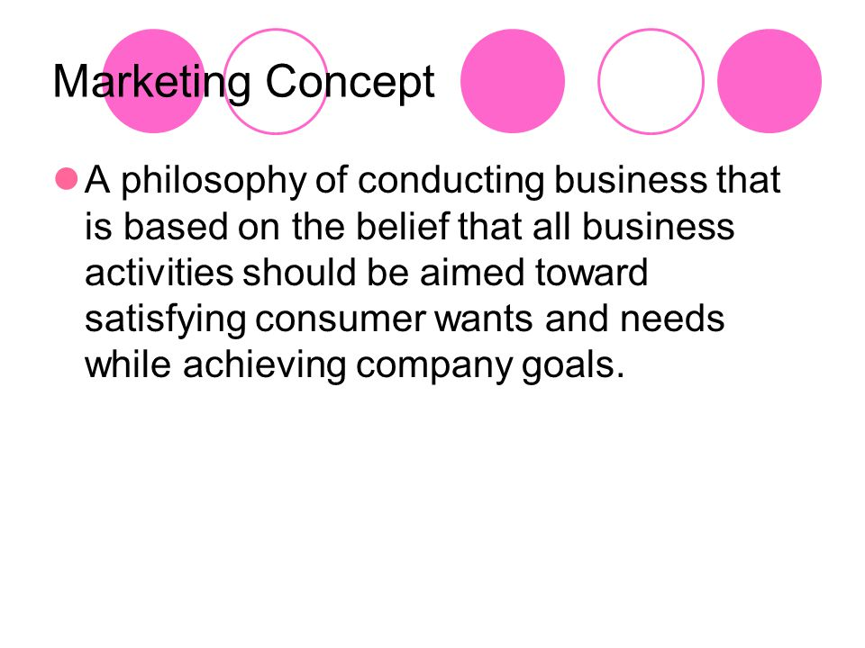 Marketing Concept A philosophy of conducting business that is based on the belief that all business activities should be aimed toward satisfying consu