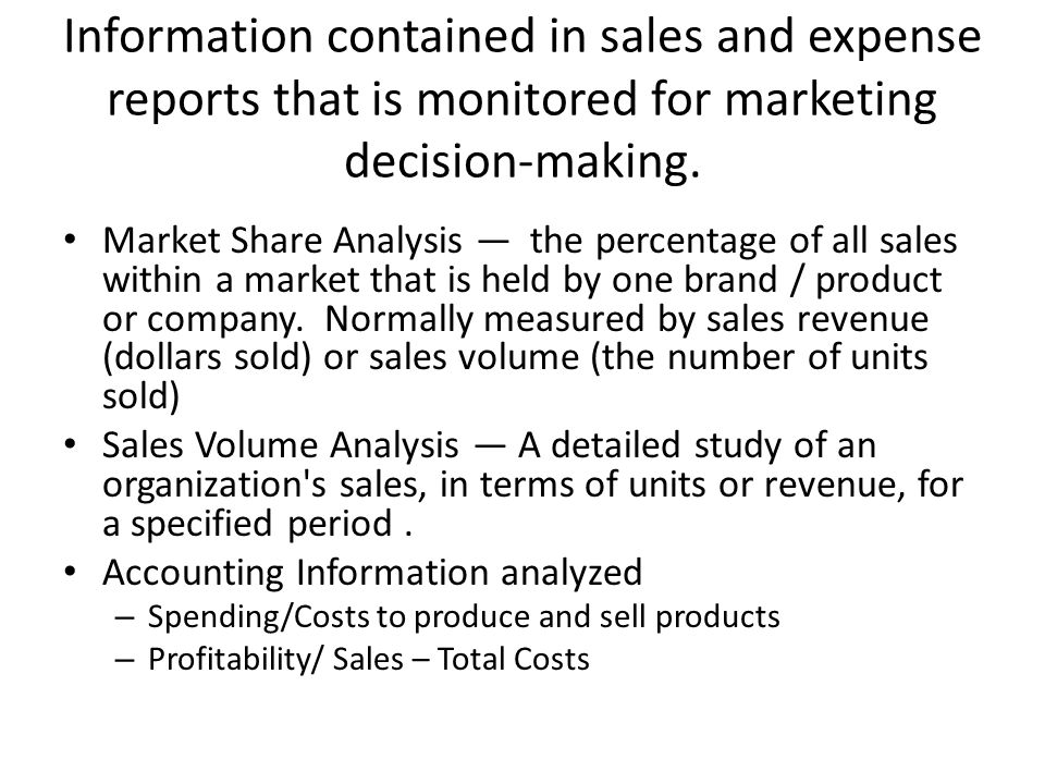 Information contained in sales and expense reports that is monitored for marketing decision-making. Market Share Analysis — the percentage of all sale
